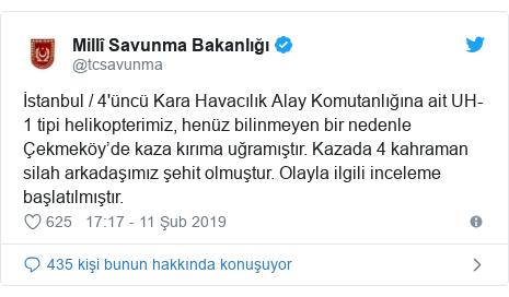 @tcsavunma tarafından yapılan Twitter paylaşımı: İstanbul / 4'üncü Kara Havacılık Alay Komutanlığına ait UH-1 tipi helikopterimiz, henüz bilinmeyen bir nedenle Çekmeköy'de kaza kırıma uğramıştır. Kazada 4 kahraman silah arkadaşımız şehit olmuştur. Olayla ilgili inceleme başlatılmıştır.