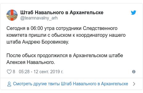 Twitter пост, автор: @teamnavalny_arh: Сегодня в 06 00 утра сотрудники Следственного комитета пришли с обыском к координатору нашего штаба Андрею Боровикову. После обыск продолжился в Архангельском штабе Алексея Навального.