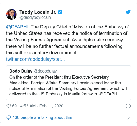 Twitter post by @teddyboylocsin: @DFAPHL The Deputy Chief of Mission of the Embassy of the United States has received the notice of termination of the Visiting Forces Agreement. As a diplomatic courtesy there will be no further factual announcements following this self-explanatory development.