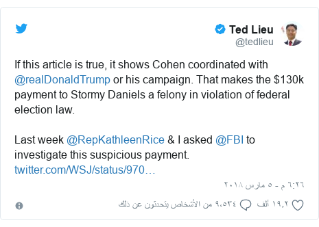 تويتر رسالة بعث بها @tedlieu: If this article is true, it shows Cohen coordinated with @realDonaldTrump or his campaign. That makes the $130k payment to Stormy Daniels a felony in violation of federal election law.Last week @RepKathleenRice & I asked @FBI to investigate this suspicious payment.