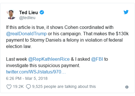 Twitter post by @tedlieu: If this article is true, it shows Cohen coordinated with @realDonaldTrump or his campaign. That makes the $130k payment to Stormy Daniels a felony in violation of federal election law.Last week @RepKathleenRice & I asked @FBI to investigate this suspicious payment.