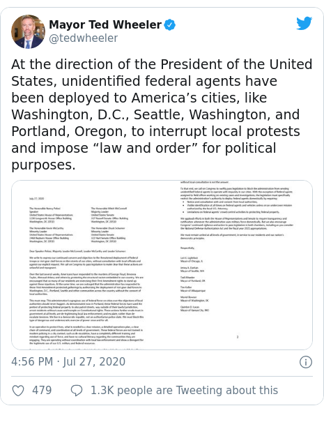 "Twitter post by @tedwheeler: At the direction of the President of the United States, unidentified federal agents have been deployed to America's cities, like Washington, D.C., Seattle, Washington, and Portland, Oregon, to interrupt local protests and impose ""law and order"" for political purposes."