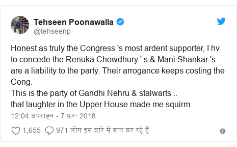 ट्विटर पोस्ट @tehseenp: Honest as truly the Congress 's most ardent supporter, I hv to concede the Renuka Chowdhury ' s & Mani Shankar 's are a liability to the party. Their arrogance keeps costing the Cong.This is the party of Gandhi Nehru & stalwarts ..that laughter in the Upper House made me squirm