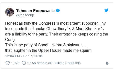 Twitter post by @tehseenp: Honest as truly the Congress 's most ardent supporter, I hv to concede the Renuka Chowdhury ' s & Mani Shankar 's are a liability to the party. Their arrogance keeps costing the Cong.This is the party of Gandhi Nehru & stalwarts ..that laughter in the Upper House made me squirm