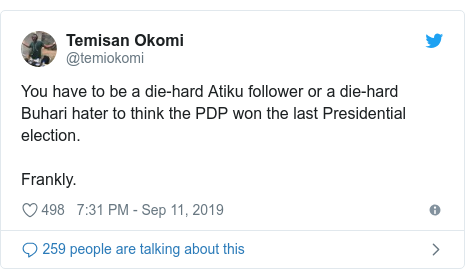 Twitter post by @temiokomi: You have to be a die-hard Atiku follower or a die-hard Buhari hater to think the PDP won the last Presidential election.Frankly.