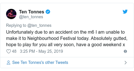 Twitter post by @ten_tonnes: Unfortunately due to an accident on the m6 I am unable to make it to Neighbourhood Festival today. Absolutely gutted, hope to play for you all very soon, have a good weekend x