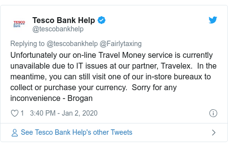 Twitter post by @tescobankhelp: Unfortunately our on-line Travel Money service is currently unavailable due to IT issues at our partner, Travelex.  In the meantime, you can still visit one of our in-store bureaux to collect or purchase your currency.  Sorry for any inconvenience - Brogan
