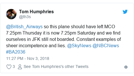 Twitter post by @th3s: @British_Airways so this plane should have left MCO 7 25pm Thursday it is now 7 25pm Saturday and we find ourselves in JFK still not boarded. Constant examples of sheer incompetence and lies. @SkyNews @NBCNews #BA2036