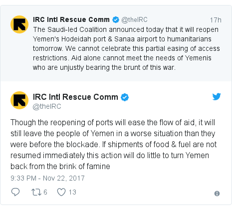 Twitter post by @theIRC: Though the reopening of ports will ease the flow of aid, it will still leave the people of Yemen in a worse situation than they were before the blockade. If shipments of food & fuel are not resumed immediately this action will do little to turn Yemen back from the brink of famine