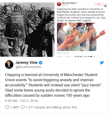 """Twitter post by @theJeremyVine: Clapping is banned at University of Manchester Student Union events """"to avoid triggering anxiety and improve accessibility."""" Students will instead use silent """"jazz hands"""". Glad some brave young souls decided to ignore the difficulties caused by sudden noises 100 years ago"""