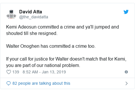 Twitter post by @the_davidatta: Kemi Adeosun committed a crime and ya'll jumped and shouted till she resigned.Walter Onoghen has committed a crime too.If your call for justice for Walter doesn't match that for Kemi, you are part of our national problem.