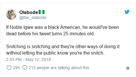 Twitter post by @the_olabode: If Noble Igwe was a black American, he would've been dead before his tweet turns 25 minutes old.Snitching is snitching and they're other ways of doing it without letting the public know you're the snitch.