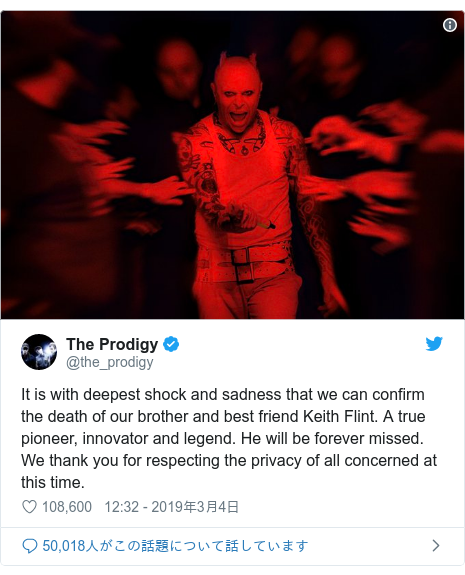 Twitter post by @the_prodigy: It is with deepest shock and sadness that we can confirm the death of our brother and best friend Keith Flint. A true pioneer, innovator and legend. He will be forever missed.We thank you for respecting the privacy of all concerned at this time.