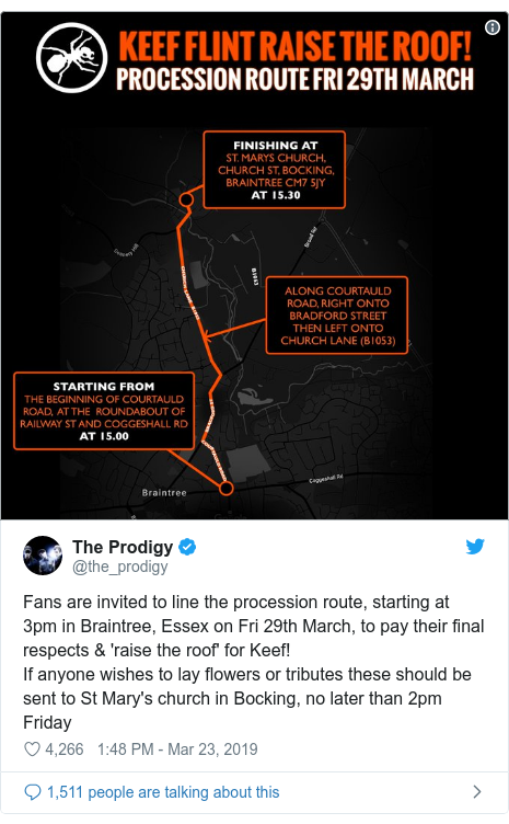 Twitter post by @the_prodigy: Fans are invited to line the procession route, starting at 3pm in Braintree, Essex on Fri 29th March, to pay their final respects & 'raise the roof' for Keef!If anyone wishes to lay flowers or tributes these should be sent to St Mary's church in Bocking, no later than 2pm Friday