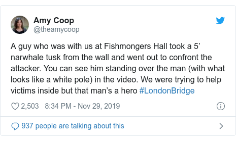 Twitter post by @theamycoop: A guy who was with us at Fishmongers Hall took a 5' narwhale tusk from the wall and went out to confront the attacker. You can see him standing over the man (with what looks like a white pole) in the video. We were trying to help victims inside but that man's a hero #LondonBridge