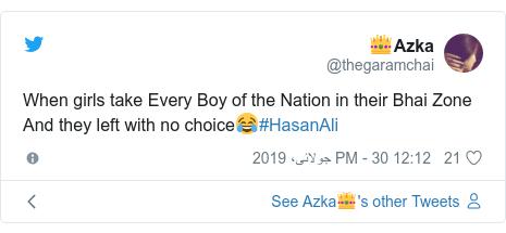 ٹوئٹر پوسٹس @thegaramchai کے حساب سے: When girls take Every Boy of the Nation in their Bhai Zone And they left with no choice😂#HasanAli