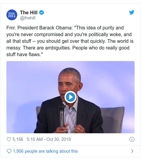 """Twitter post by @thehill: Fmr. President Barack Obama  """"This idea of purity and you're never compromised and you're politically woke, and all that stuff -- you should get over that quickly. The world is messy. There are ambiguities. People who do really good stuff have flaws."""""""