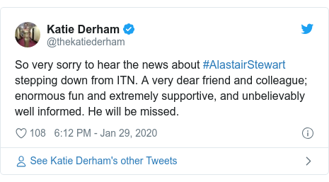 Twitter post by @thekatiederham: So very sorry to hear the news about #AlastairStewart stepping down from ITN. A very dear friend and colleague; enormous fun and extremely supportive, and unbelievably well informed. He will be missed.