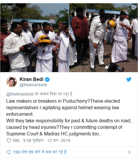 ट्विटर पोस्ट @thekiranbedi: Law makers or breakers in Puducherry?These elected representatives r agitating against helmet wearing law enforcement. Will they take responsibility for past & future deaths on road, caused by head injuries?They r committing contempt of Supreme Court & Madras HC judgments too..