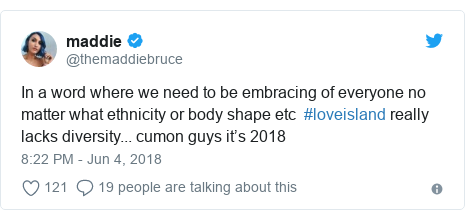 Twitter post by @themaddiebruce: In a word where we need to be embracing of everyone no matter what ethnicity or body shape etc  #loveisland really lacks diversity... cumon guys it's 2018