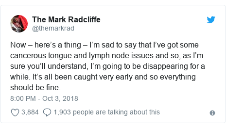 Twitter post by @themarkrad: Now – here's a thing – I'm sad to say that I've got some cancerous tongue and lymph node issues and so, as I'm sure you'll understand, I'm going to be disappearing for a while. It's all been caught very early and so everything should be fine.