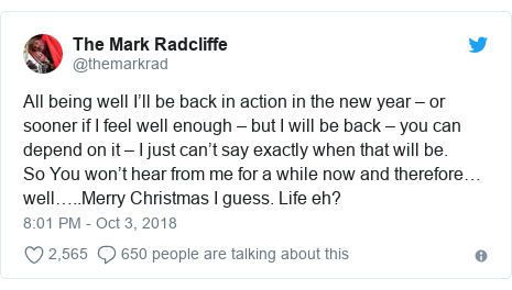 Twitter post by @themarkrad: All being well I'll be back in action in the new year – or sooner if I feel well enough – but I will be back – you can depend on it – I just can't say exactly when that will be.So You won't hear from me for a while now and therefore…well…..Merry Christmas I guess. Life eh?
