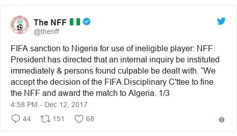 "Twitter post by @thenff: FIFA sanction to Nigeria for use of ineligible player  NFF President has directed that an internal inquiry be instituted immediately & persons found culpable be dealt with. ""We accept the decision of the FIFA Disciplinary C'ttee to fine the NFF and award the match to Algeria. 1/3"