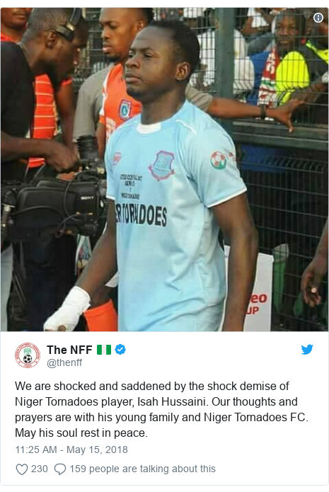 Twitter post by @thenff: We are shocked and saddened by the shock demise of Niger Tornadoes player, Isah Hussaini. Our thoughts and prayers are with his young family and Niger Tornadoes FC. May his soul rest in peace.