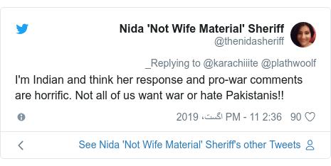 ٹوئٹر پوسٹس @thenidasheriff کے حساب سے: I'm Indian and think her response and pro-war comments are horrific. Not all of us want war or hate Pakistanis!!