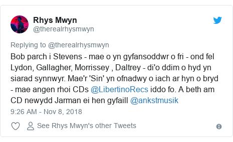 Neges Twitter gan @therealrhysmwyn: Bob parch i Stevens - mae o yn gyfansoddwr o fri - ond fel Lydon, Gallagher, Morrissey , Daltrey - di'o ddim o hyd yn siarad synnwyr. Mae'r 'Sin' yn ofnadwy o iach ar hyn o bryd - mae angen rhoi CDs @LibertinoRecs iddo fo. A beth am CD newydd Jarman ei hen gyfaill @ankstmusik