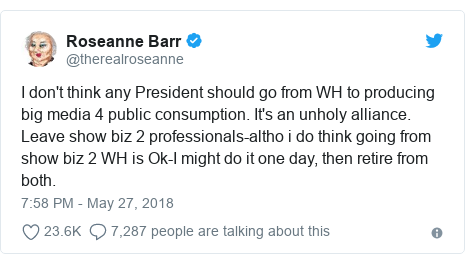 Twitter post by @therealroseanne: I don't think any President should go from WH to producing big media 4 public consumption. It's an unholy alliance. Leave show biz 2 professionals-altho i do think going from show biz 2 WH is Ok-I might do it one day, then retire from both.