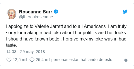 Publicación de Twitter por @therealroseanne: I apologize to Valerie Jarrett and to all Americans. I am truly sorry for making a bad joke about her politics and her looks. I should have known better. Forgive me-my joke was in bad taste.