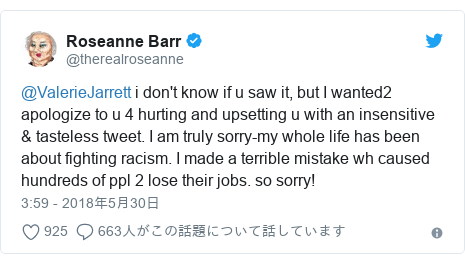 Twitter post by @therealroseanne: @ValerieJarrett i don't know if u saw it, but I wanted2 apologize to u 4 hurting and upsetting u with an insensitive & tasteless tweet. I am truly sorry-my whole life has been about fighting racism. I made a terrible mistake wh caused hundreds of ppl 2 lose their jobs. so sorry!