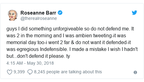 Twitter post by @therealroseanne: guys I did something unforgiveable so do not defend me. It was 2 in the morning and I was ambien tweeting-it was memorial day too-i went 2 far & do not want it defended-it was egregious Indefensible. I made a mistake I wish I hadn't but...don't defend it please. ty