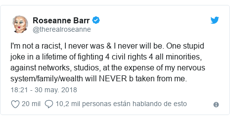 Publicación de Twitter por @therealroseanne: I'm not a racist, I never was & I never will be. One stupid joke in a lifetime of fighting 4 civil rights 4 all minorities, against networks, studios, at the expense of my nervous system/family/wealth will NEVER b taken from me.