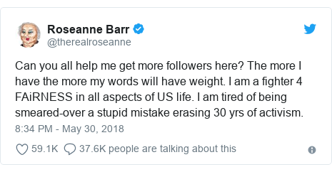 Twitter post by @therealroseanne: Can you all help me get more followers here? The more I have the more my words will have weight. I am a fighter 4 FAiRNESS in all aspects of US life. I am tired of being smeared-over a stupid mistake erasing 30 yrs of activism.