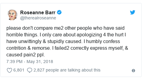 Twitter post by @therealroseanne: please don't compare me2 other people who have said horrible things. I only care about apologizing 4 the hurt I have unwittingly & stupidly caused. I humbly confess contrition & remorse. I failed2 correctly express myself, & caused pain2 ppl.