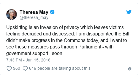 Twitter post by @theresa_may: Upskirting is an invasion of privacy which leaves victims feeling degraded and distressed. I am disappointed the Bill didn't make progress in the Commons today, and I want to see these measures pass through Parliament - with government support - soon.