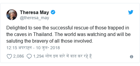 ट्विटर पोस्ट @theresa_may: Delighted to see the successful rescue of those trapped in the caves in Thailand. The world was watching and will be saluting the bravery of all those involved.