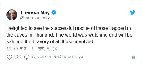 Twitter post by @theresa_may: Delighted to see the successful rescue of those trapped in the caves in Thailand. The world was watching and will be saluting the bravery of all those involved.