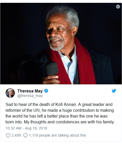 Twitter post by @theresa_may: Sad to hear of the death of Kofi Annan. A great leader and reformer of the UN, he made a huge contribution to making the world he has left a better place than the one he was born into. My thoughts and condolences are with his family.