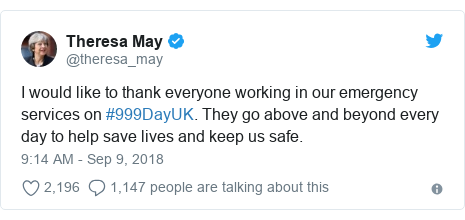 Twitter post by @theresa_may: I would like to thank everyone working in our emergency services on #999DayUK. They go above and beyond every day to help save lives and keep us safe.