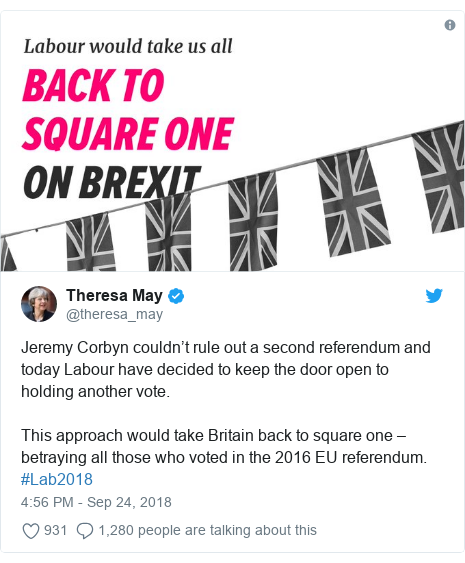 Twitter post by @theresa_may: Jeremy Corbyn couldn't rule out a second referendum and today Labour have decided to keep the door open to holding another vote. This approach would take Britain back to square one – betraying all those who voted in the 2016 EU referendum. #Lab2018