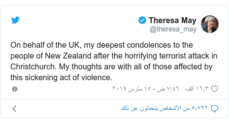 تويتر رسالة بعث بها @theresa_may: On behalf of the UK, my deepest condolences to the people of New Zealand after the horrifying terrorist attack in Christchurch. My thoughts are with all of those affected by this sickening act of violence.