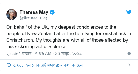 @theresa_may এর টুইটার পোস্ট: On behalf of the UK, my deepest condolences to the people of New Zealand after the horrifying terrorist attack in Christchurch. My thoughts are with all of those affected by this sickening act of violence.