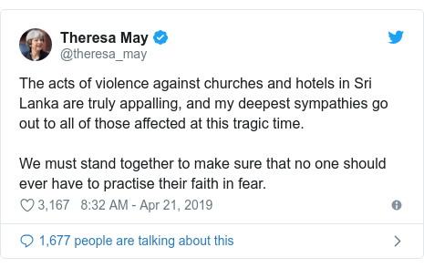 Twitter post by @theresa_may: The acts of violence against churches and hotels in Sri Lanka are truly appalling, and my deepest sympathies go out to all of those affected at this tragic time.We must stand together to make sure that no one should ever have to practise their faith in fear.