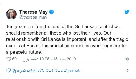 டுவிட்டர் இவரது பதிவு @theresa_may: Ten years on from the end of the Sri Lankan conflict we should remember all those who lost their lives. Our relationship with Sri Lanka is important, and after the tragic events at Easter it is crucial communities work together for a peaceful future.