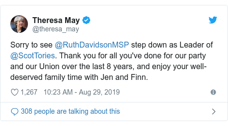 Twitter post by @theresa_may: Sorry to see @RuthDavidsonMSP step down as Leader of @ScotTories. Thank you for all you've done for our party and our Union over the last 8 years, and enjoy your well-deserved family time with Jen and Finn.