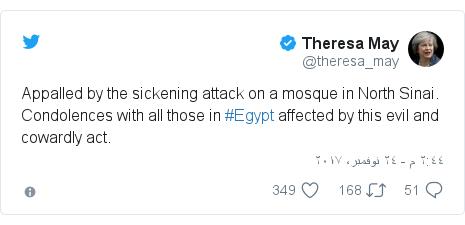 تويتر رسالة بعث بها @theresa_may: Appalled by the sickening attack on a mosque in North Sinai. Condolences with all those in #Egypt affected by this evil and cowardly act.
