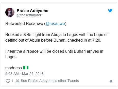 Twitter post by @thesoftlander: Retweeted Rosanwo (@rosanwo) Booked a 8 45 flight from Abuja to Lagos with the hope of getting out of Abuja before Buhari, checked in at 7 20.I hear the airspace will be closed until Buhari arrives in Lagos. madness 🇳🇬